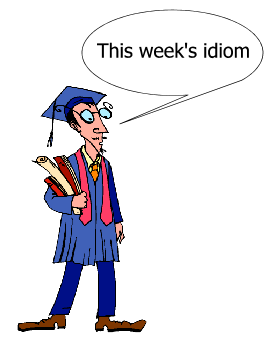 This week's idiom
